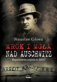 Mrok i mgła nad Auschwitz Wspomnienia więźnia nr 20017 (St.Głowa)
