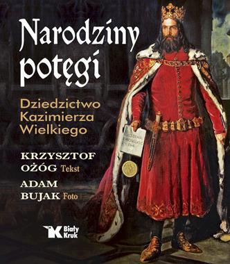Narodziny potęgi Dziedzictwo Kazimierza Wielkiego (K.Ożóg A.Bujak)