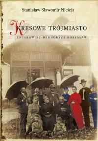 Kresowe Trójmiasto Truskawiec-Drohobycz-Borysław (St.S.Nicieja)