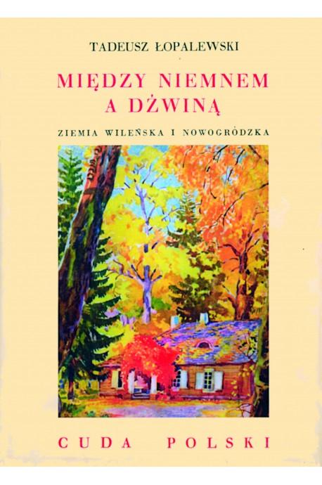 Między Niemnem a Dźwiną Ziemia Wileńska i Nowogródzka Cuda Polski reprint (T.Łopalewski)
