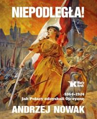 Niepodległa 1864-1924 Jak Polacy odzyskali Ojczyznę (A.Nowak)