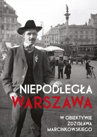 Niepodległa Warszawa w obiektywie Zdzisława Marcinkowskiego (opr.R.Bielski)