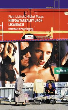 Niepowtarzalny urok likiwidacji Reportaże z Polski lat 90 (P.Lipiński M.Matys)