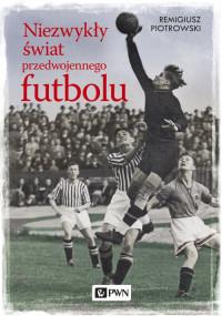 Niezwykły świat przedwojennego futbolu (R.Piotrowski)