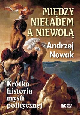 Między nieładem a niewolą Krótka historia myśli politycznej (A.Nowak)