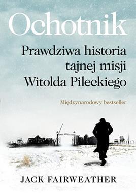 Ochotnik Prawdziwa historia tajnej misji Witolda Pileckiego (J.Fairweather)