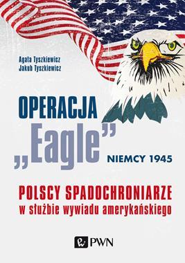 """Operacja """"Eagle"""" Niemcy 1945 Polscy spadochroniarze w służbie wywiadu amerykańskiego (A.Tyszkiewicz)"""