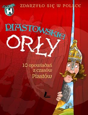 Piastowskie orły 10 opowiadań z czasów Piastów (G.Bąkiewicz K.Szymeczko P.Wakuła0