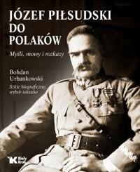 Józef Piłsudski do Polaków Myśli, mowy i rozkazy (B.Urbankowski)