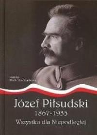 Józef Piłsudski 1867-1935 Wszystko dla Niepodległej (J.Wieliczka-Szarkowa)