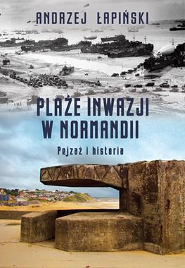 Plaże inwazji w Normandii Pejzaż i historia (A.Łapiński)