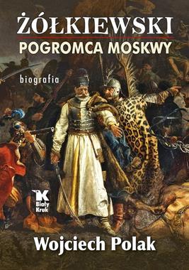 Żółkiewski Pogromca Moskwy Biografia (W.Polak)