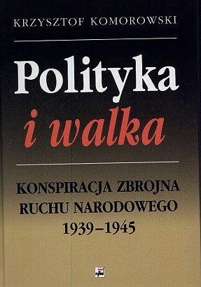 Polityka i walka Konspiracja zbrojna Ruchu Narodowego 1939-1945 (K.Komorowski)