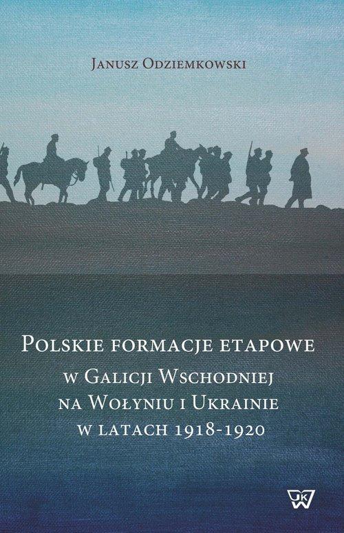 Polskie formacje etapowe w Galicji Wschodniej na Wołyniu i Ukrainie 1918-1920 (J.Odziemkowski)