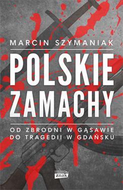 Polskie zamachy Od zbrodni w Gąsawie do tragedii w Gdańsku (M.Szymaniak)