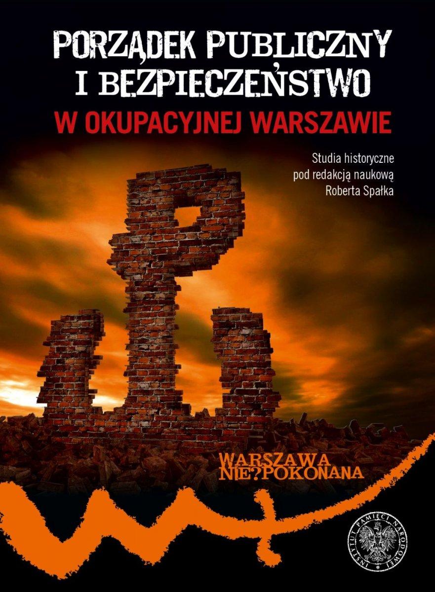 Porządek publiczny i bezpieczeństwo w okupacyjnej Warszawie (red. R.Spałek)