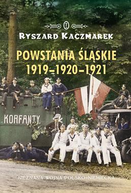 Powstania Śląskie 1919-1920-1921 Nieznana wojna polsko-niemiecka (R.Kaczmarek)