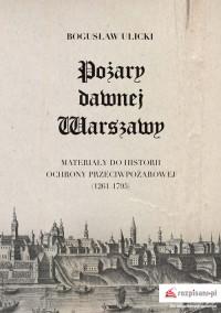 Pożary dawnej Warszawy Materiały do historii ochrony przeciwpożarowej 1261-1795 (B.Ulicki)