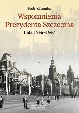 Wspomnienia prezydenta Szczecina T.2 Lata 1946-47 (P.Zaremba)