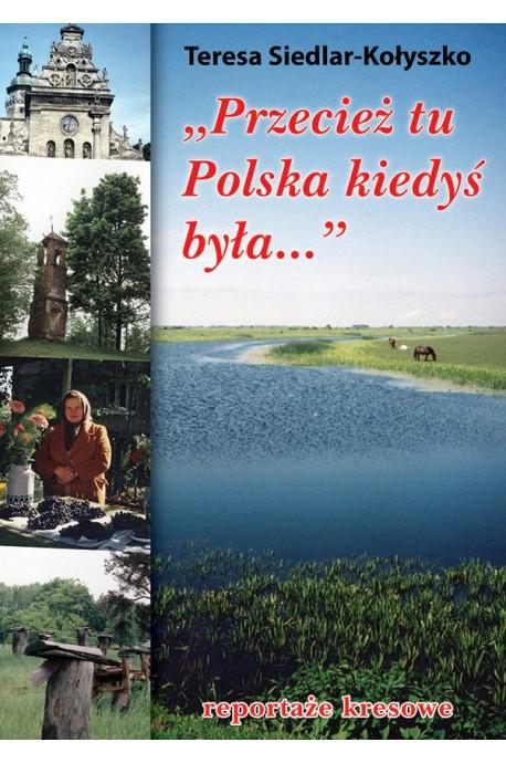 """""""Przecież tu Polska kiedyś była"""" Reportaże kresowe (T.Siedlar-Kołyszko)"""
