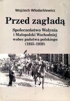 Przed zagładą Społeczeństwo Wołynia i Małopolski Wschodniej wobec państwa polskiego 1935-1939 (W.Włodarkiewicz)