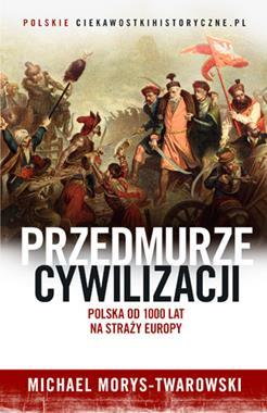 Przedmurze cywilizacji Polska od 1000 lat na straży Europy (M.Morys-Twarowski)