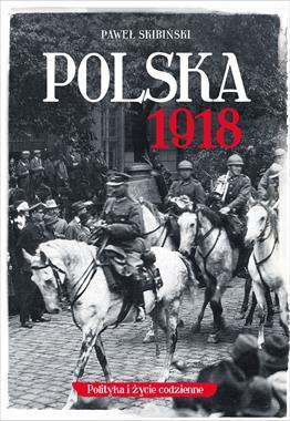 Polska 1918 Polityka i życie codzienne (P.Skibiński)
