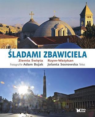 Śladami Zbawiciela Ziemia Święta Rzym-Watykan (A.Bujak J.Sosnowska)