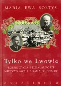 Tylko we Lwowie Dzieje życia i działalności Mieczysława i Adama Sołtysów (M.E.Sołtys)
