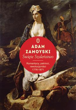 Święte Szaleństwo Romantycy, patrioci, rewolucjoniści 1776-1871 (A.Zamoyski)