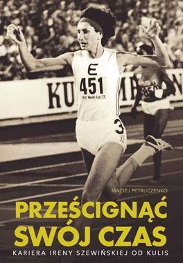 Prześcignąć swój czas Kariera Ireny Szewińskiej od kulis (M.Petruczenko)