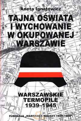 Tajna oświata i wychowanie w okupowanej Warszawie Warszawskie Termopile (A.Ignatowicz)