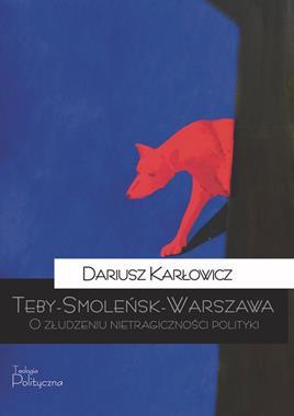 Teby - Smoleńsk - Warszawa O złudzeniu nietragiczności polityki (D.Karłowicz)