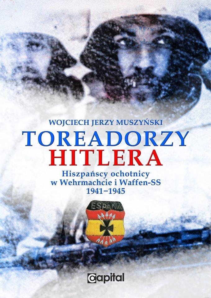 Toreadorzy hitlera Hiszpańscy ochotnicy w Wehrmachcie i Waffen-SS 1941-1945 (W.J.Muszyński)
