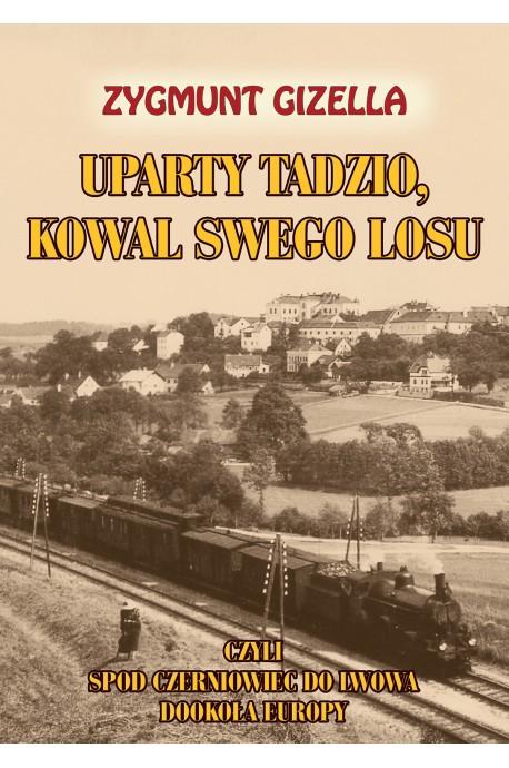 Uparty Tadzio, kowal swego losu czyli spod Czerniowiec do Lwowa, dookoła Europy (Z.Gizella)