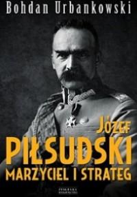 Józef Piłsudski Marzyciel i strateg (B.Urbankowski)