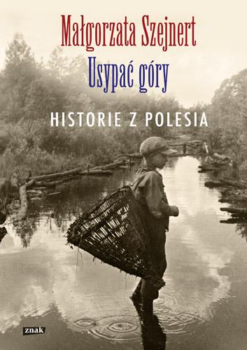 Usypać góry Historie z Polesia (M.Szejnert)
