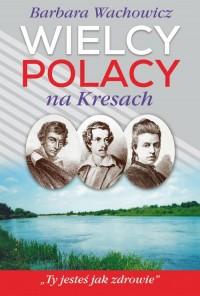 Wielcy Polacy na Kresach (B.Wachowicz)