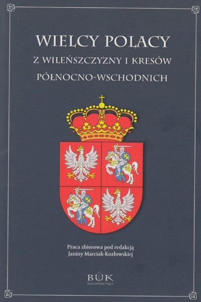 Wielcy Polacy z Wileńszczyzny i Kresów Północno-Wschodnich (red. J.Marciak-Kozłowska)