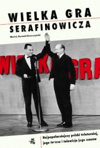 Wielka Gra Serafinowicza Najpopularniejszy polski teleturniej i telewizja jego czasów (M.Bernatt-Reszczyński)