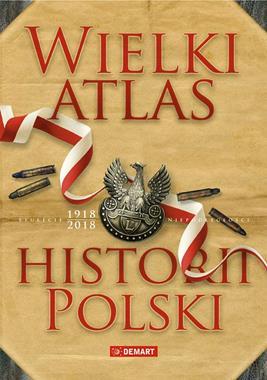 Wielki Atlas Historii Polski Stulecie 1918-2018 (opr. zbiorowe)