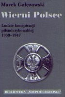 Wierni Polsce T.1 Ludzie konspiracji piłsudczykowskiej (M.Gałęzowski)