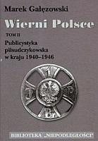 Wierni Polsce T.2 Publicystyka piłsudczykowska w kraju 1940-1946 (M.Gałęzowski)