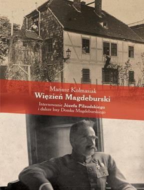 Więzień Magdeburski Internowanie Józefa Piłsudskiego (M.Kolmasiak)