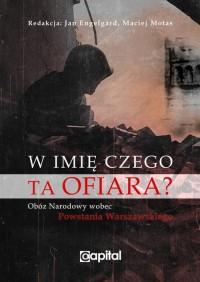W imię czego ta ofiara ? Obóz Narodowy wobec Powstania Warszawskiego (red. J.Englegard M.Motas)
