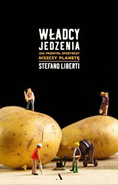 Władcy jedzenia Jak przemysł spożywczy niszczy planetę (S.Liberti)