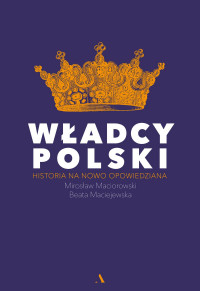Władcy Polski Historia na nowo opowiedziana (M.Maciorowski B.Maciejewska)