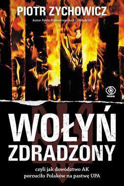 Wołyń zdradzony czyli jak dowództwo AK porzuciło Polaków na pastwę UPA (P.Zychowicz)