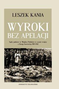 Wyroki bez apelacji Sądy polowe w Wojsku Polskim w czasie wojny 1919-1921 (L.Kania)