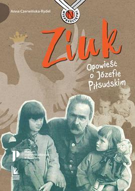 Ziuk Opowieść o Józefie Piłsudskim (A.Czerwińska-Rydel)